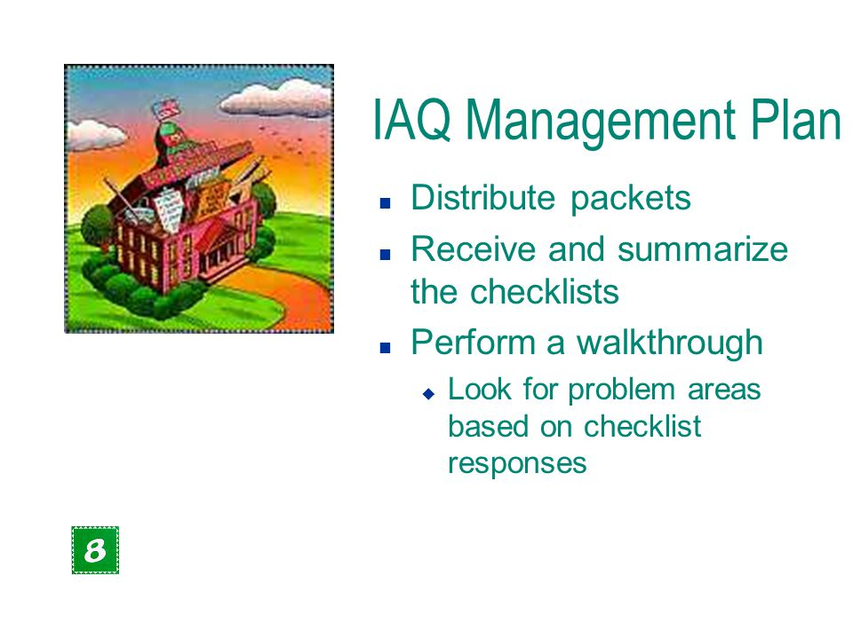 IAQ Management Plan n Distribute packets n Receive and summarize the checklists n Perform a walkthrough u Look for problem areas based on checklist re