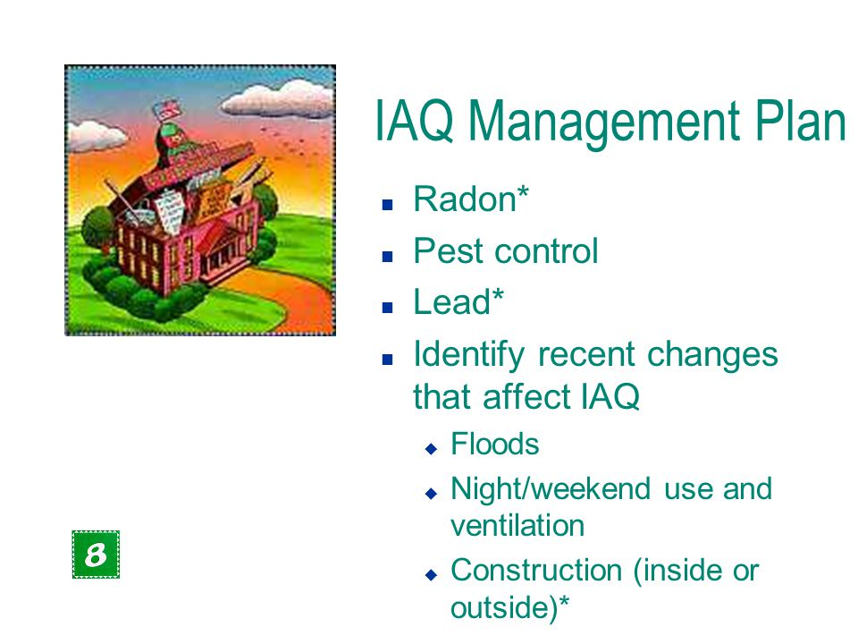 IAQ Management Plan n Radon* n Pest control n Lead* n Identify recent changes that affect IAQ u Floods u Night/weekend use and ventilation u Construct