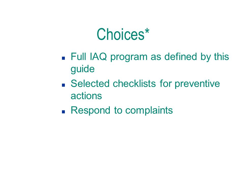 Choices* n Full IAQ program as defined by this guide n Selected checklists for preventive actions n Respond to complaints