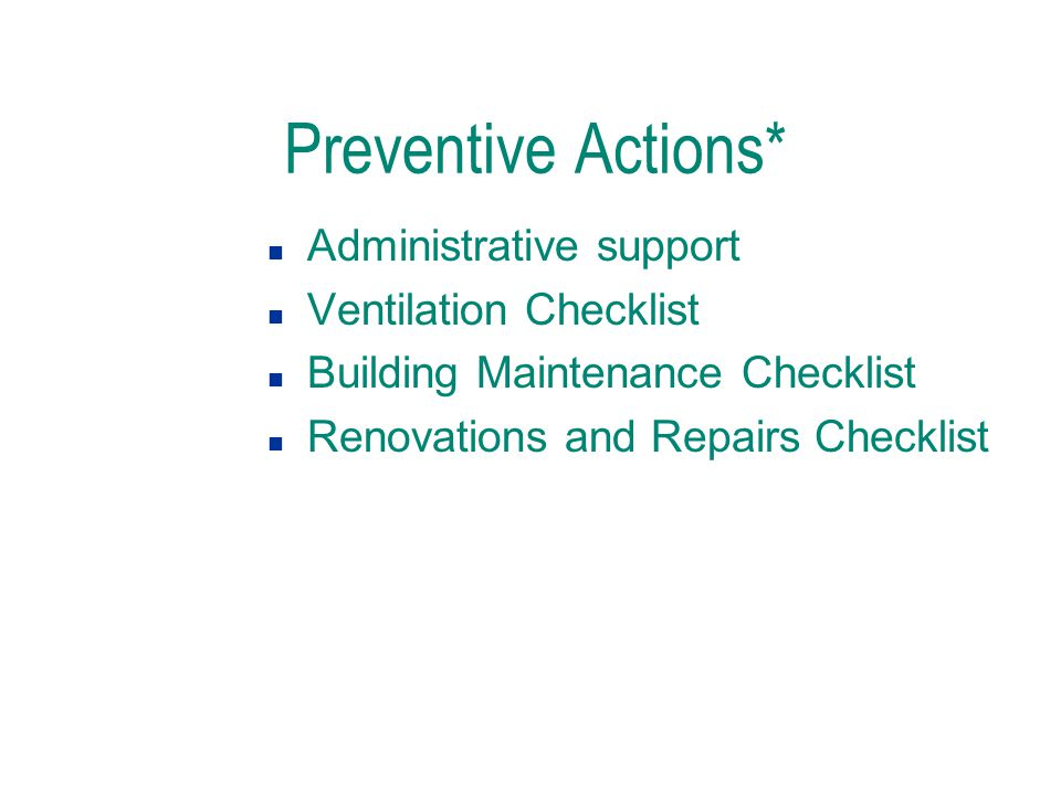 Preventive Actions* n Administrative support n Ventilation Checklist n Building Maintenance Checklist n Renovations and Repairs Checklist