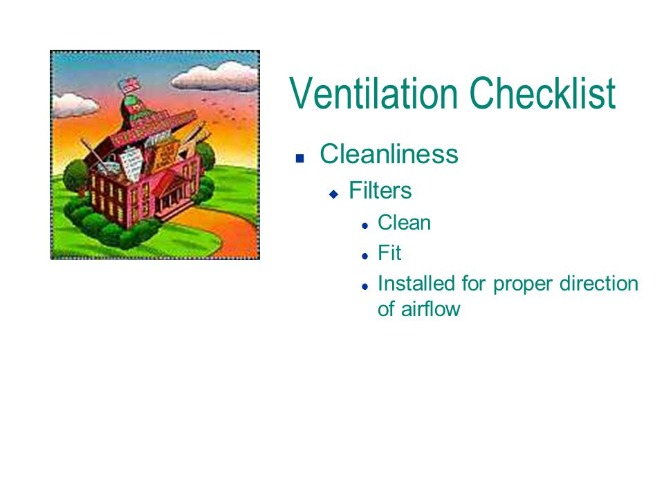 Ventilation Checklist n Cleanliness u Filters l Clean l Fit l Installed for proper direction of airflow