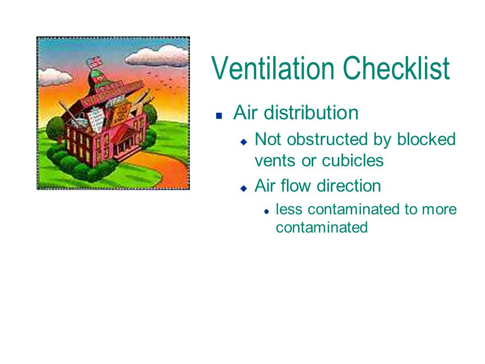 Ventilation Checklist n Air distribution u Not obstructed by blocked vents or cubicles u Air flow direction l less contaminated to more contaminated