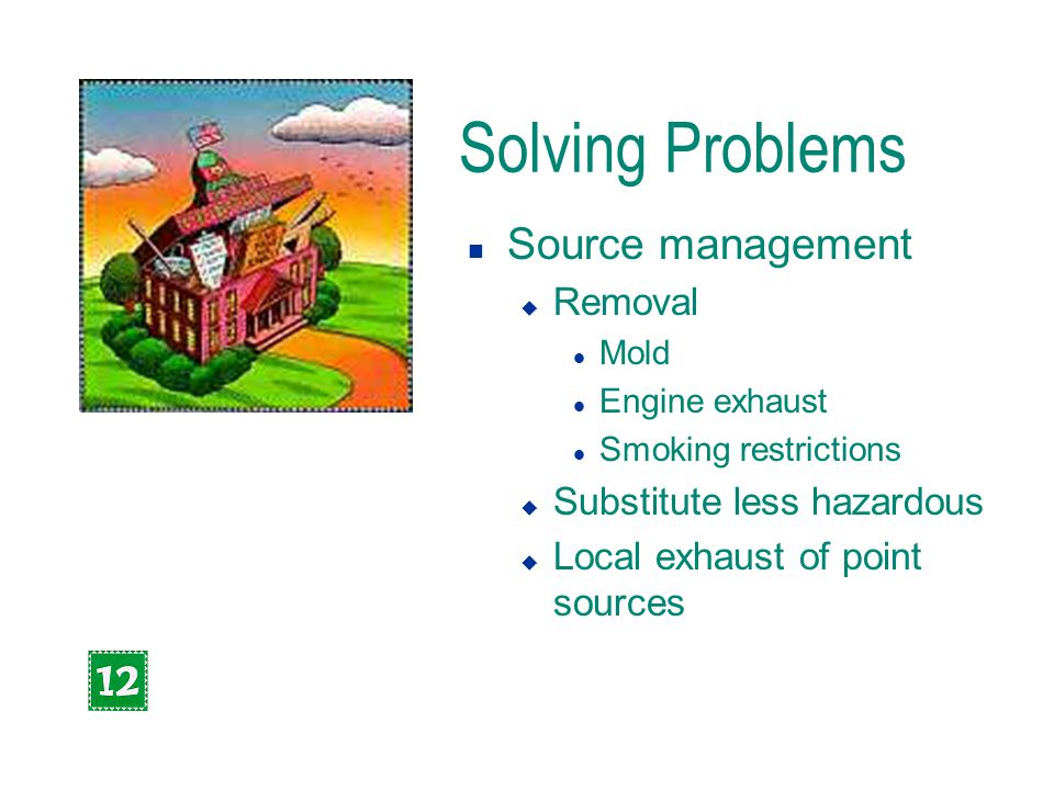 Solving Problems n Source management u Removal l Mold l Engine exhaust l Smoking restrictions u Substitute less hazardous u Local exhaust of point sou