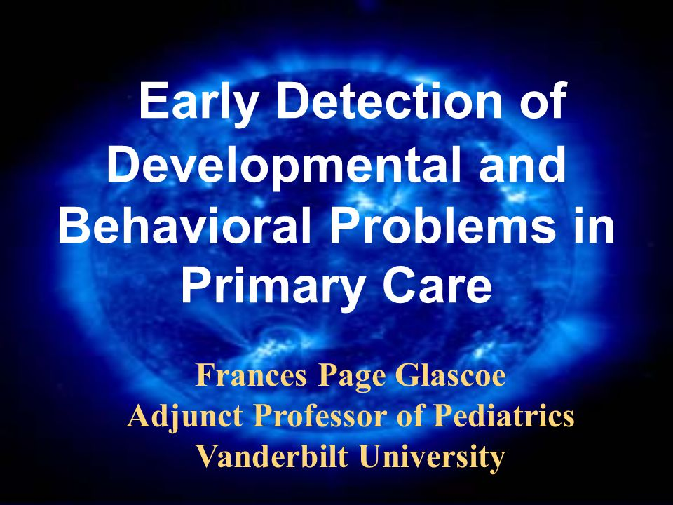Early Detection of Developmental and Behavioral Problems in Primary Care Frances Page Glascoe Adjunct Professor of Pediatrics Vanderbilt University