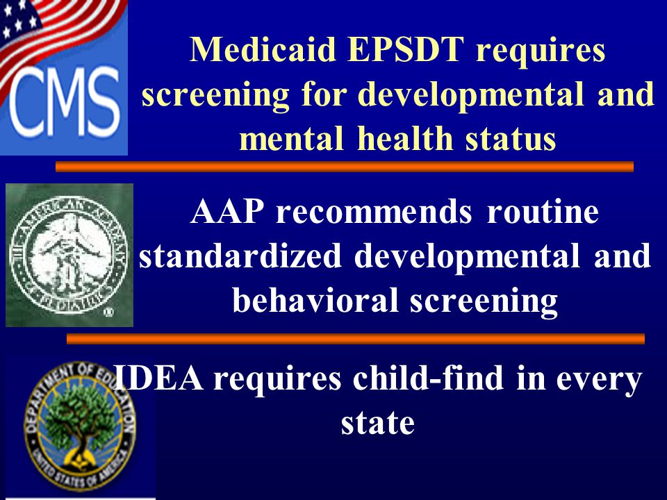 Medicaid EPSDT requires screening for developmental and mental health status AAP recommends routine standardized developmental and behavioral screening IDEA requires child-find in every state