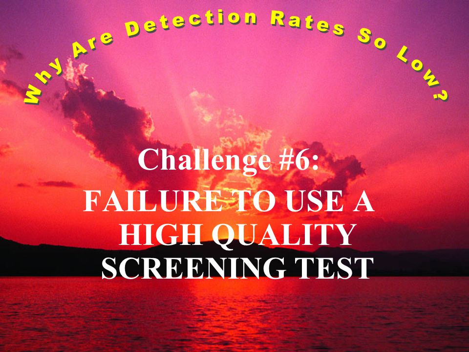 Challenge #6: FAILURE TO USE A HIGH QUALITY SCREENING TEST