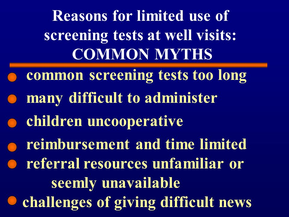 Reasons for limited use of screening tests at well visits: COMMON MYTHS common screening tests too long many difficult to administer children uncooperative reimbursement and time limited referral resources unfamiliar or seemly unavailable challenges of giving difficult news