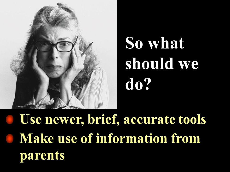 So what should we do Use newer, brief, accurate tools Make use of information from parents