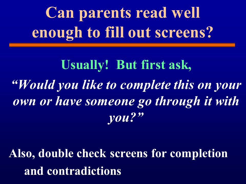 Can parents read well enough to fill out screens. Usually.