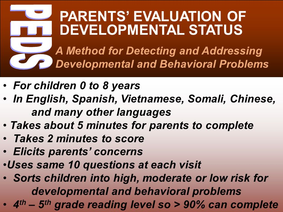 PARENTS' EVALUATION OF DEVELOPMENTAL STATUS A Method for Detecting and Addressing Developmental and Behavioral Problems For children 0 to 8 years In English, Spanish, Vietnamese, Somali, Chinese, and many other languages Takes about 5 minutes for parents to complete Takes 2 minutes to score Elicits parents' concerns Uses same 10 questions at each visit Sorts children into high, moderate or low risk for developmental and behavioral problems 4 th – 5 th grade reading level so > 90% can complete independently