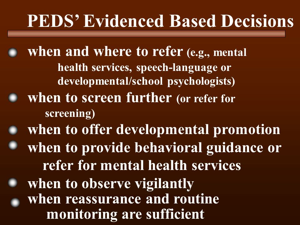 PEDS' Evidenced Based Decisions when and where to refer (e.g., mental health services, speech-language or developmental/school psychologists) when to screen further (or refer for screening) when to offer developmental promotion when to provide behavioral guidance or refer for mental health services when to observe vigilantly when reassurance and routine monitoring are sufficient