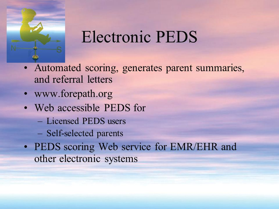 Electronic PEDS Automated scoring, generates parent summaries, and referral letters www.forepath.org Web accessible PEDS for –Licensed PEDS users –Self-selected parents PEDS scoring Web service for EMR/EHR and other electronic systems