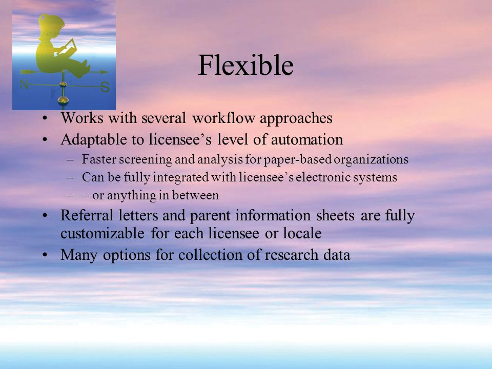 Flexible Works with several workflow approaches Adaptable to licensee's level of automation –Faster screening and analysis for paper-based organizations –Can be fully integrated with licensee's electronic systems –– or anything in between Referral letters and parent information sheets are fully customizable for each licensee or locale Many options for collection of research data