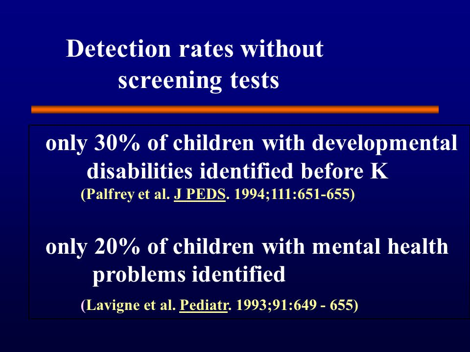 Detection rates without screening tests only 30% of children with developmental disabilities identified before K (Palfrey et al.