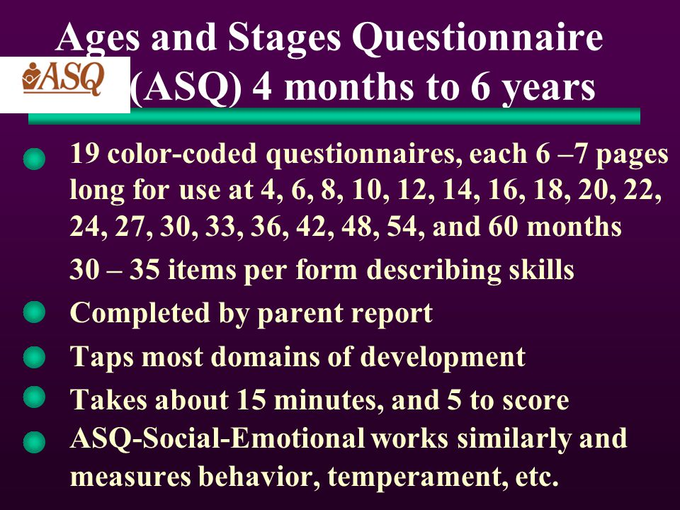 Ages and Stages Questionnaire (ASQ) 4 months to 6 years 19 color-coded questionnaires, each 6 –7 pages long for use at 4, 6, 8, 10, 12, 14, 16, 18, 20, 22, 24, 27, 30, 33, 36, 42, 48, 54, and 60 months 30 – 35 items per form describing skills Completed by parent report Taps most domains of development Takes about 15 minutes, and 5 to score ASQ-Social-Emotional works similarly and measures behavior, temperament, etc.