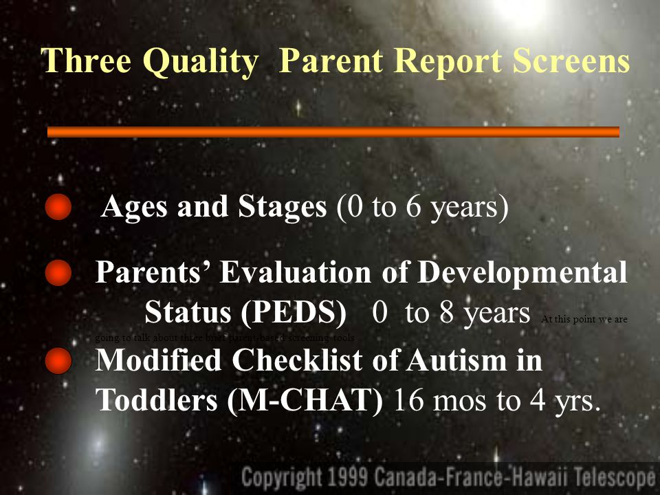 Three Quality Parent Report Screens Parents' Evaluation of Developmental Status (PEDS) 0 to 8 years At this point we are going to talk about three brief parent-based screening tools Ages and Stages (0 to 6 years) Modified Checklist of Autism in Toddlers (M-CHAT) 16 mos to 4 yrs.