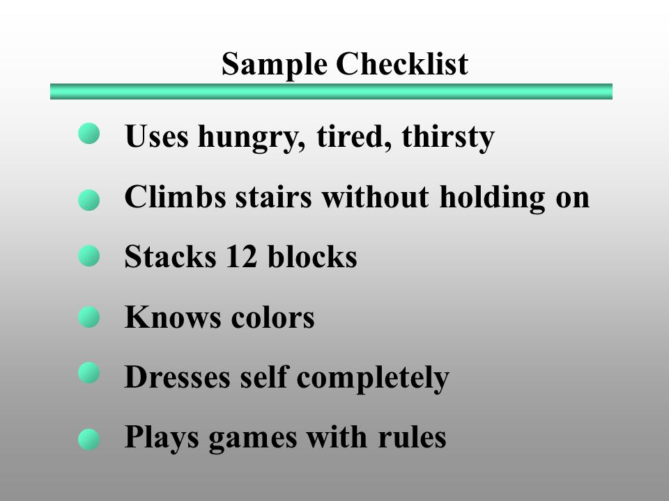 Sample Checklist Uses hungry, tired, thirsty Climbs stairs without holding on Stacks 12 blocks Knows colors Dresses self completely Plays games with rules