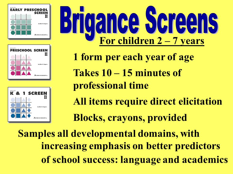 For children 2 – 7 years 1 form per each year of age Takes 10 – 15 minutes of professional time All items require direct elicitation Blocks, crayons, provided Samples all developmental domains, with increasing emphasis on better predictors of school success: language and academics