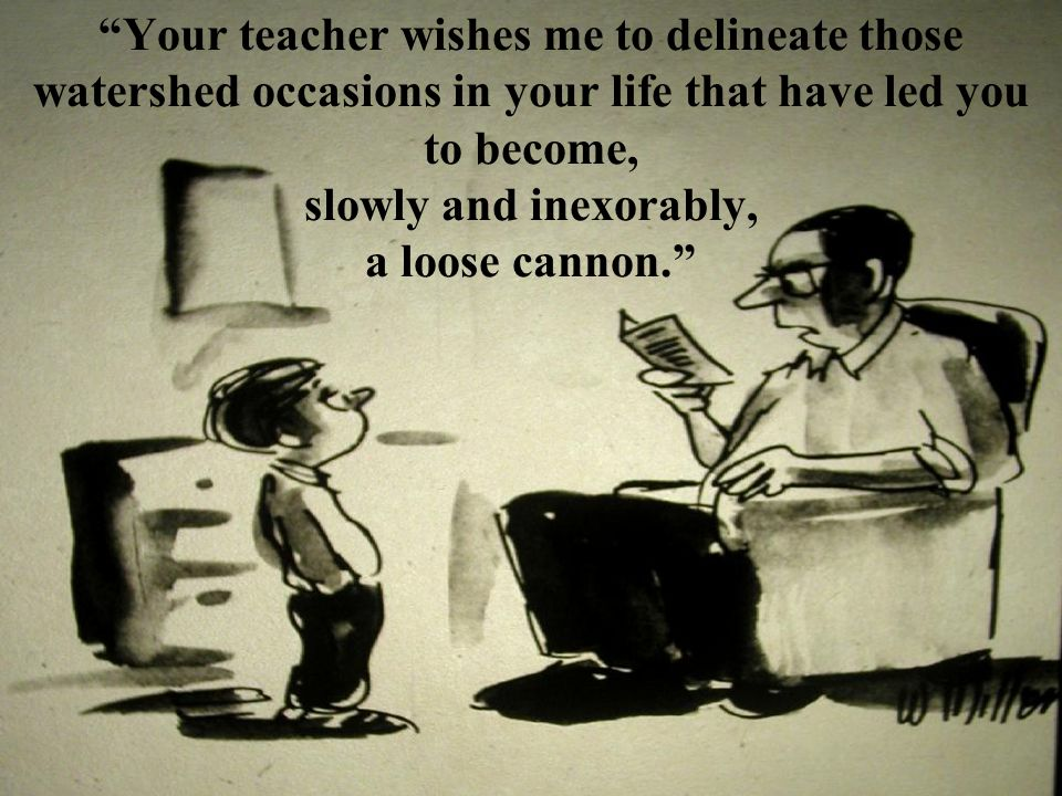 Your teacher wishes me to delineate those watershed occasions in your life that have led you to become, slowly and inexorably, a loose cannon.