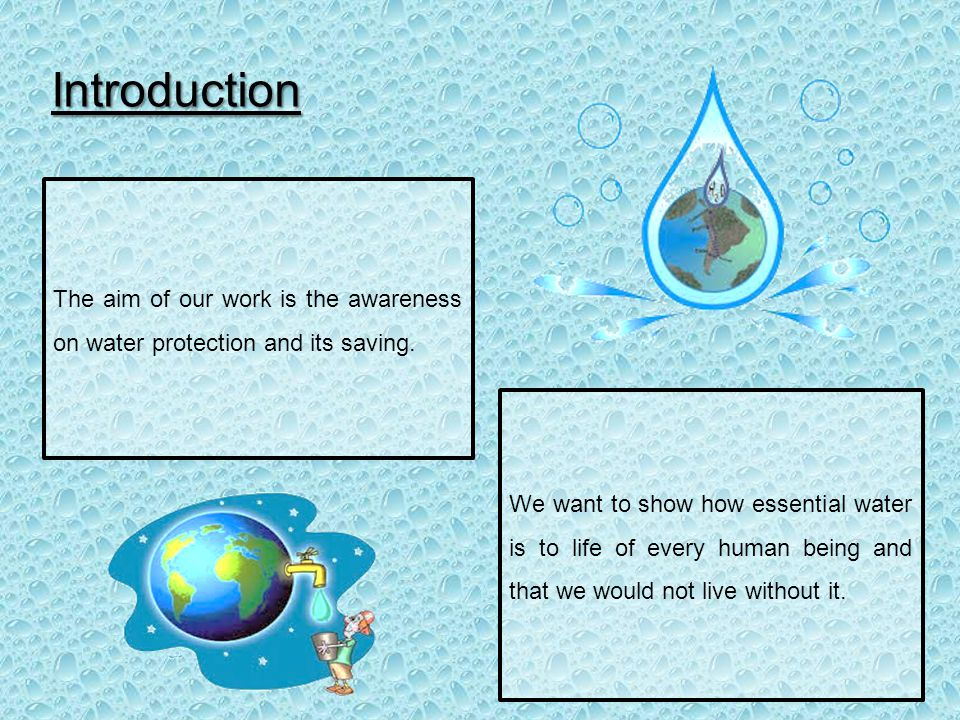 Introduction The aim of our work is the awareness on water protection and its saving.