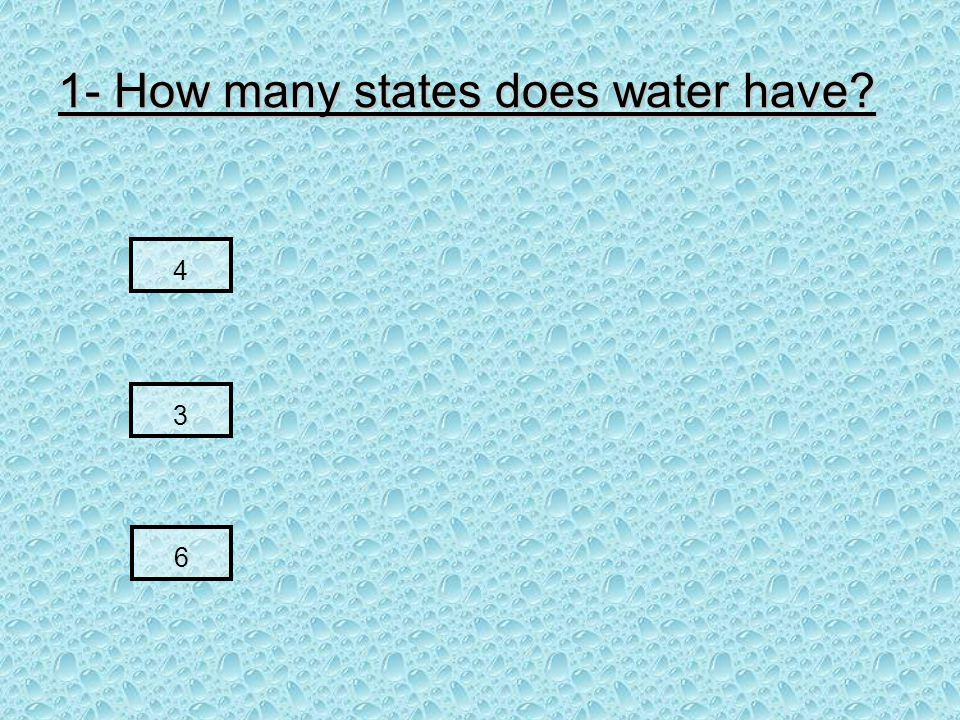 1- How many states does water have 4 3 6