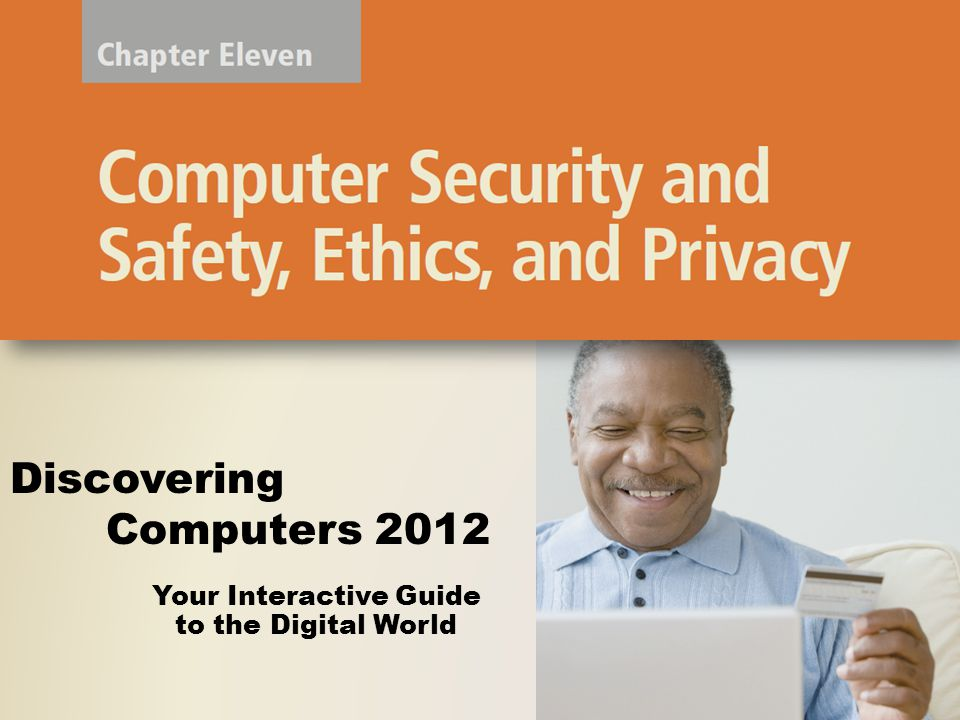 Objectives Overview Define the term, computer security risks, and briefly describe the types of cybercrime perpetrators Describe various types of Internet and network attacks, and identify ways to safeguard against these attacks Discuss techniques to prevent unauthorized computer access and use Identify safeguards against hardware theft and vandalism Explain the ways software manufacturers protect against software piracy Discuss how encryption works, and explain why it is necessary Discovering Computers 2012: Chapter 11 2 See Page 555 for Detailed Objectives