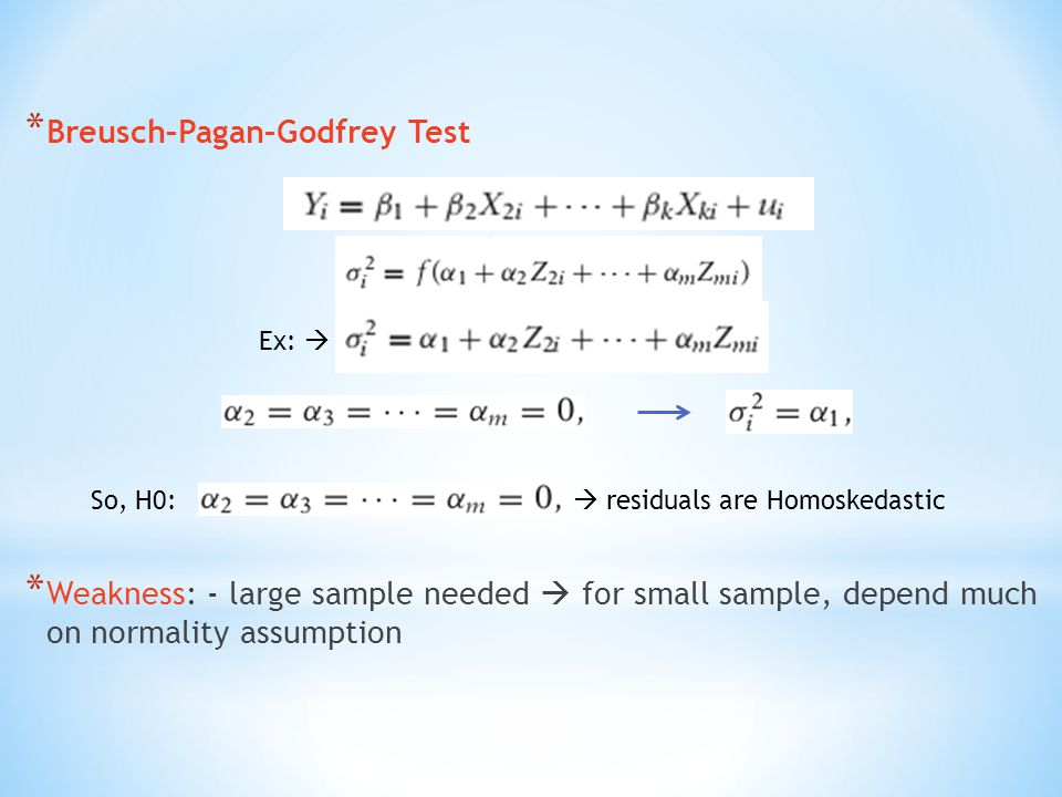 * Breusch–Pagan–Godfrey Test * Weakness: - large sample needed  for small sample, depend much on normality assumption Ex:  So, H0:  residuals are Homoskedastic
