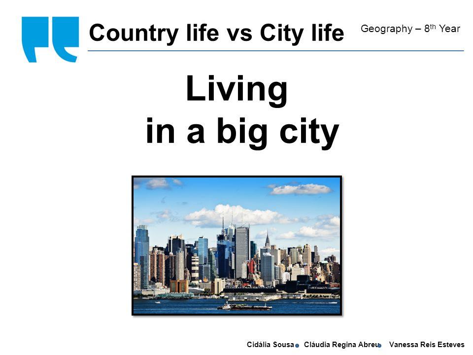 Cidália Sousa Cláudia Regina Abreu Vanessa Reis Esteves Living in a big city Country life vs City life Geography – 8 th Year