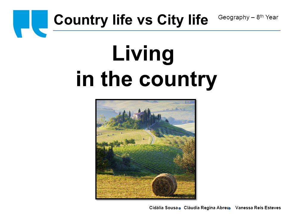 Cidália Sousa Cláudia Regina Abreu Vanessa Reis Esteves Living in the country Country life vs City life Geography – 8 th Year