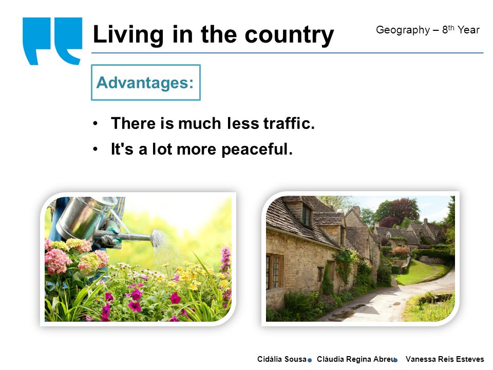 Cidália Sousa Cláudia Regina Abreu Vanessa Reis Esteves Living in the country Geography – 8 th Year There is much less traffic.