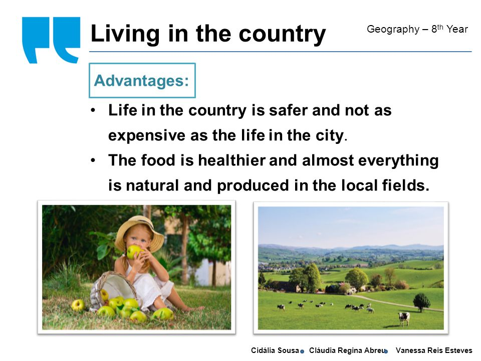 Cidália Sousa Cláudia Regina Abreu Vanessa Reis Esteves Living in the country Geography – 8 th Year Life in the country is safer and not as expensive as the life in the city.