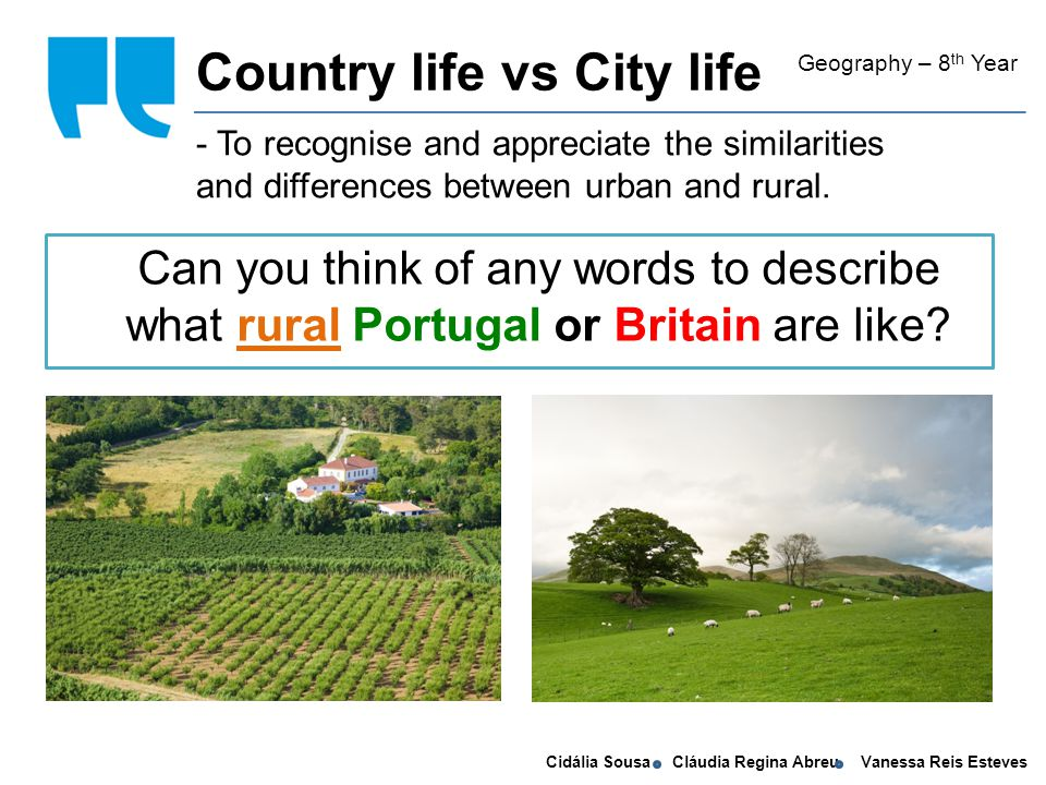 Cidália Sousa Cláudia Regina Abreu Vanessa Reis Esteves self conscious - To recognise and appreciate the similarities and differences between urban and rural.