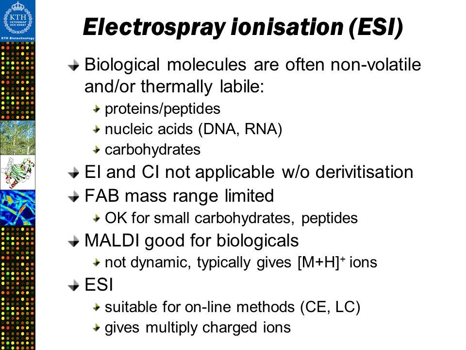 Electrospray ionisation (ESI) Biological molecules are often non-volatile and/or thermally labile: proteins/peptides nucleic acids (DNA, RNA) carbohydrates EI and CI not applicable w/o derivitisation FAB mass range limited OK for small carbohydrates, peptides MALDI good for biologicals not dynamic, typically gives [M+H] + ions ESI suitable for on-line methods (CE, LC) gives multiply charged ions