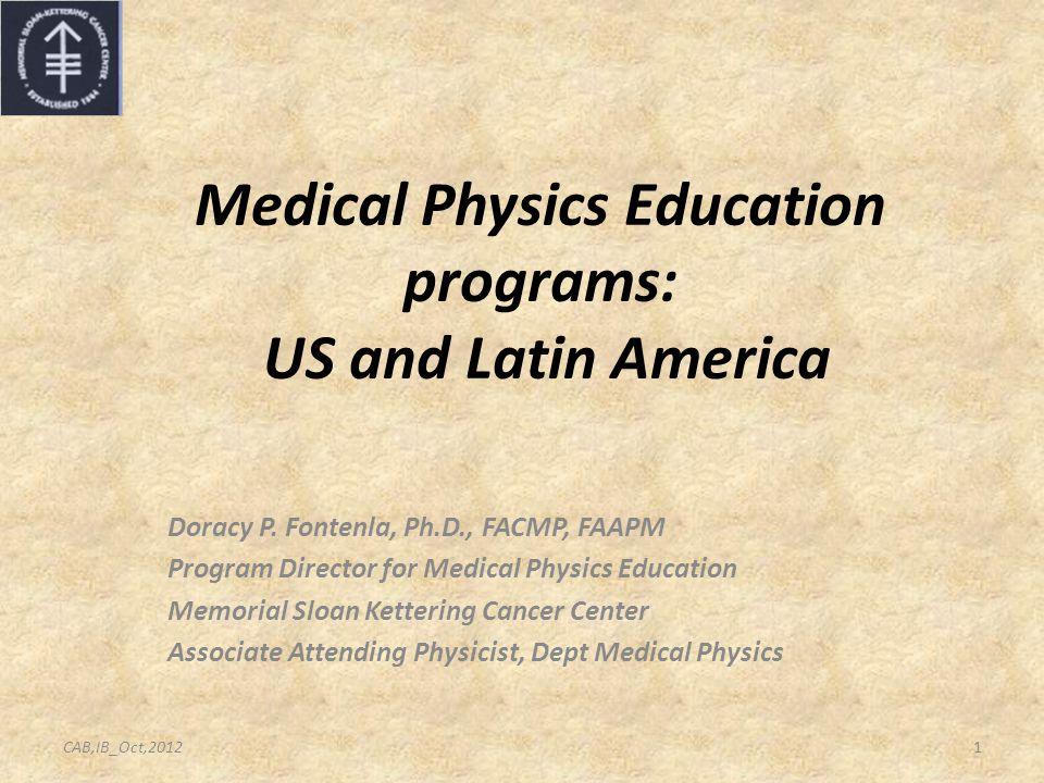 Medical Physics Education programs: US and Latin America Doracy P. Fontenla, Ph.D., FACMP, FAAPM Program Director for Medical Physics Education Memori