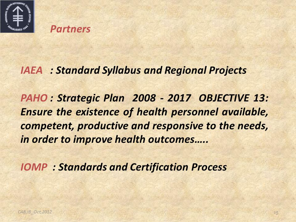 25 Partners IAEA: Standard Syllabus and Regional Projects PAHO: Strategic Plan 2008 - 2017 OBJECTIVE 13: Ensure the existence of health personnel avai
