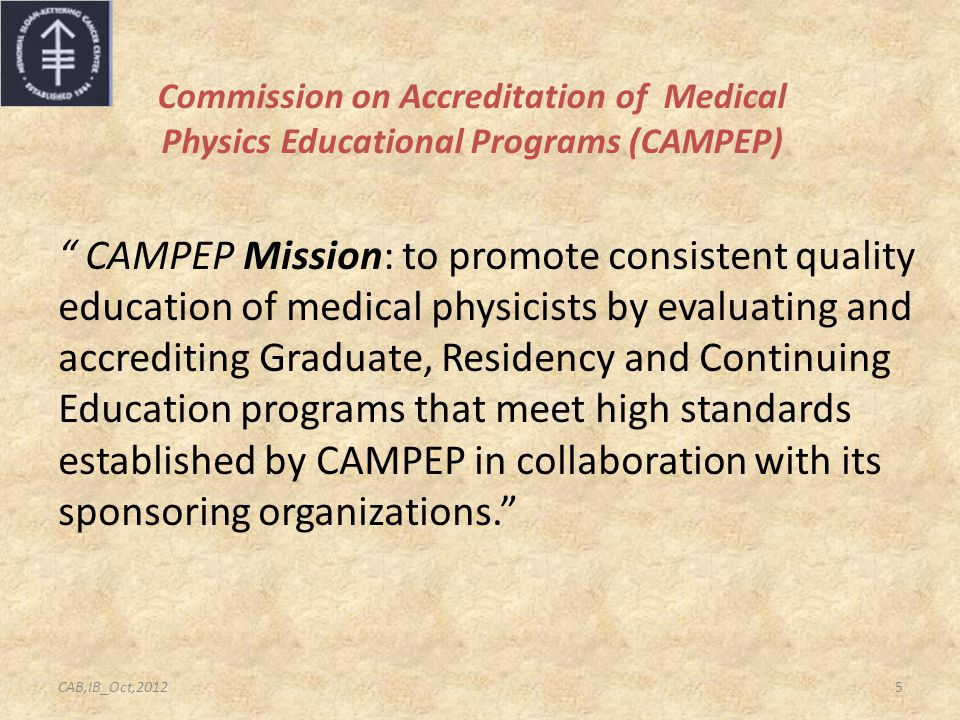 Commission on Accreditation of Medical Physics Educational Programs (CAMPEP) CAMPEP Mission: to promote consistent quality education of medical physicists by evaluating and accrediting Graduate, Residency and Continuing Education programs that meet high standards established by CAMPEP in collaboration with its sponsoring organizations. 5CAB,IB_Oct,2012