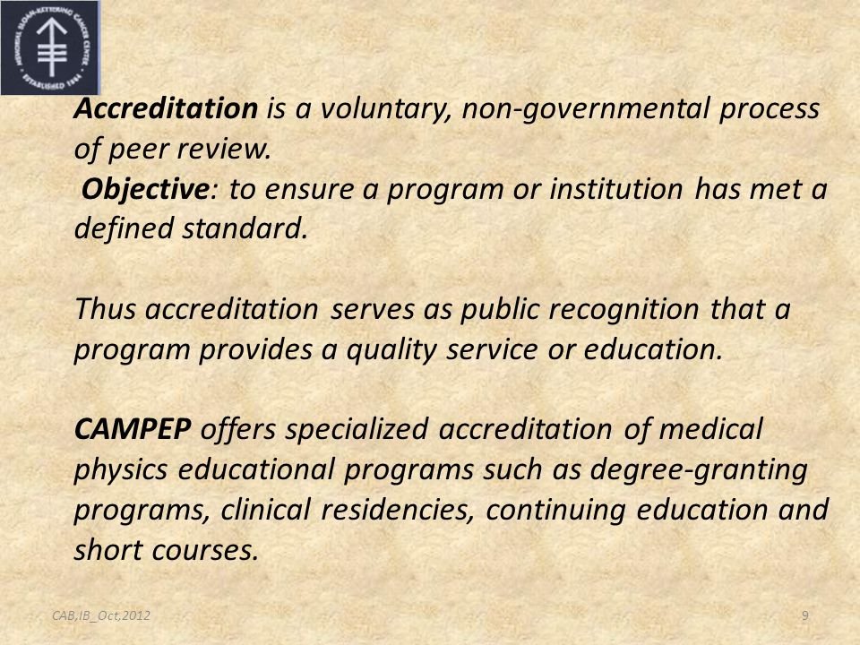 Accreditation is a voluntary, non-governmental process of peer review. Objective: to ensure a program or institution has met a defined standard. Thus