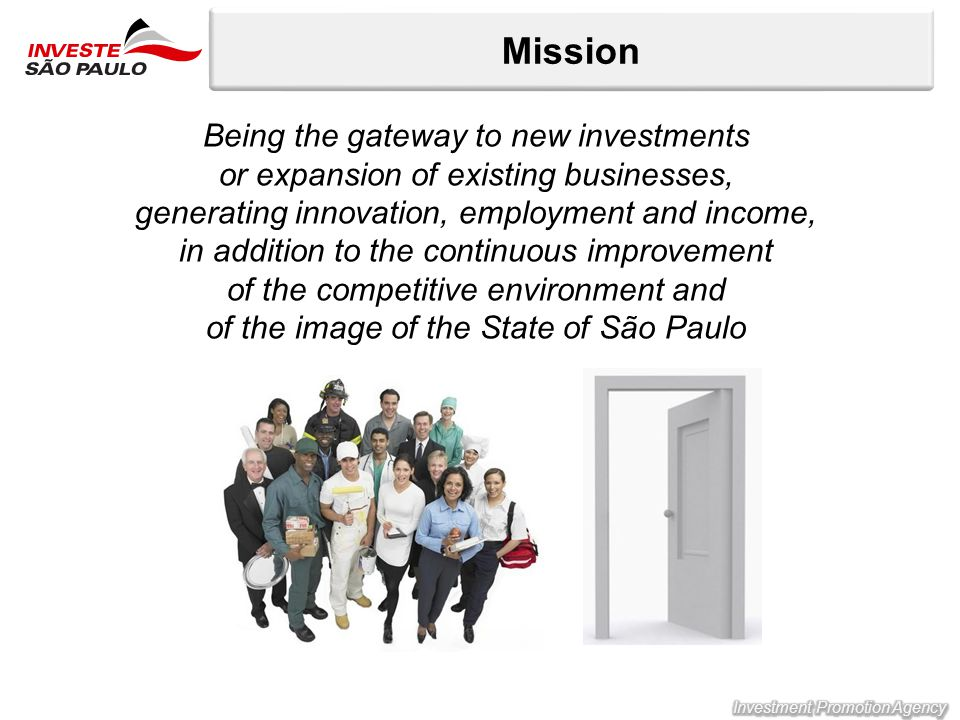 Mission Being the gateway to new investments or expansion of existing businesses, generating innovation, employment and income, in addition to the continuous improvement of the competitive environment and of the image of the State of São Paulo