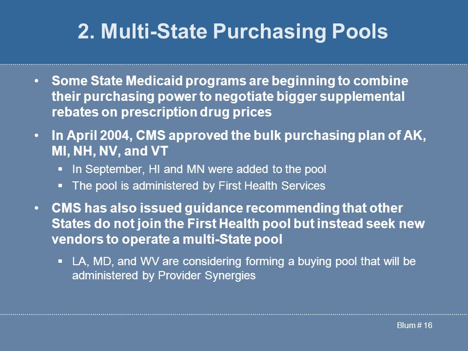 Blum # 16 Some State Medicaid programs are beginning to combine their purchasing power to negotiate bigger supplemental rebates on prescription drug prices In April 2004, CMS approved the bulk purchasing plan of AK, MI, NH, NV, and VT  In September, HI and MN were added to the pool  The pool is administered by First Health Services CMS has also issued guidance recommending that other States do not join the First Health pool but instead seek new vendors to operate a multi-State pool  LA, MD, and WV are considering forming a buying pool that will be administered by Provider Synergies 2.