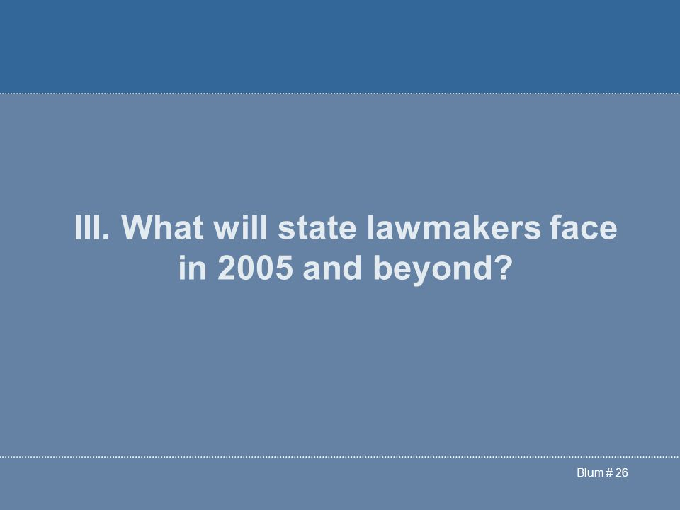 Blum # 26 III. What will state lawmakers face in 2005 and beyond