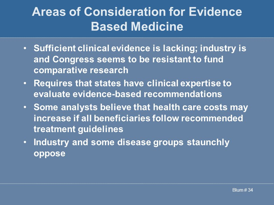 Blum # 34 Areas of Consideration for Evidence Based Medicine Sufficient clinical evidence is lacking; industry is and Congress seems to be resistant to fund comparative research Requires that states have clinical expertise to evaluate evidence-based recommendations Some analysts believe that health care costs may increase if all beneficiaries follow recommended treatment guidelines Industry and some disease groups staunchly oppose