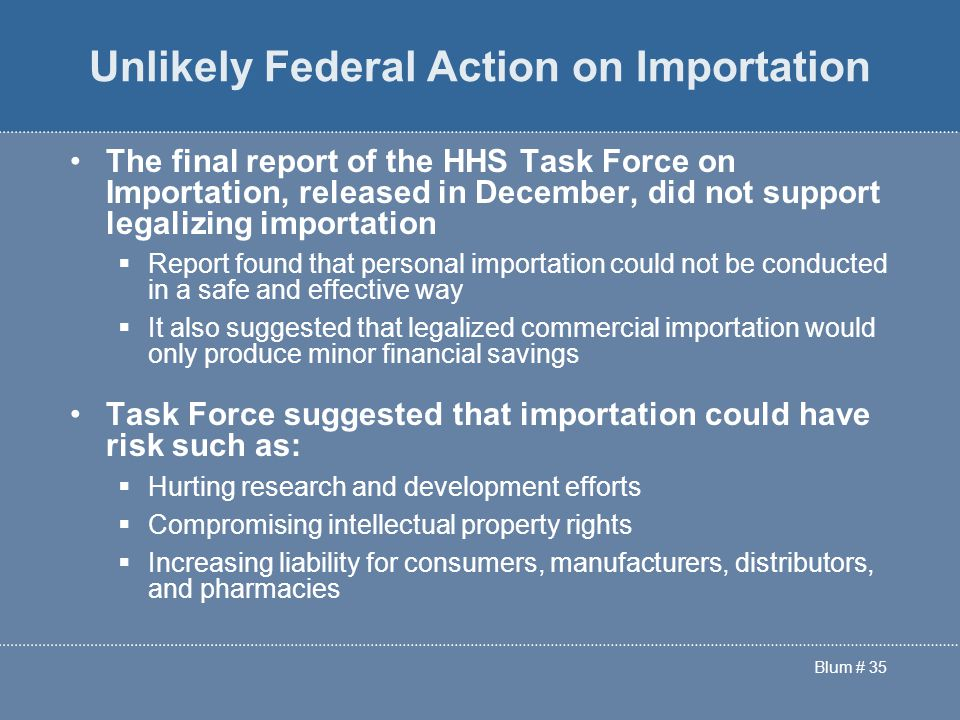 Blum # 35 Unlikely Federal Action on Importation The final report of the HHS Task Force on Importation, released in December, did not support legalizing importation  Report found that personal importation could not be conducted in a safe and effective way  It also suggested that legalized commercial importation would only produce minor financial savings Task Force suggested that importation could have risk such as:  Hurting research and development efforts  Compromising intellectual property rights  Increasing liability for consumers, manufacturers, distributors, and pharmacies