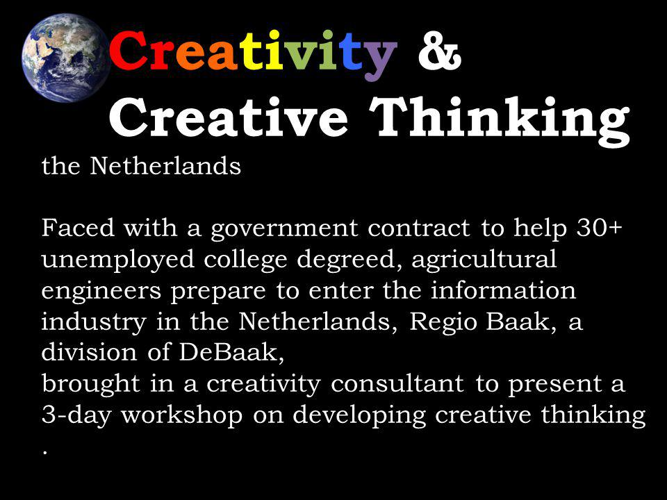 Creativity & Creative Thinking the Netherlands Faced with a government contract to help 30+ unemployed college degreed, agricultural engineers prepare to enter the information industry in the Netherlands, Regio Baak, a division of DeBaak, brought in a creativity consultant to present a 3-day workshop on developing creative thinking.