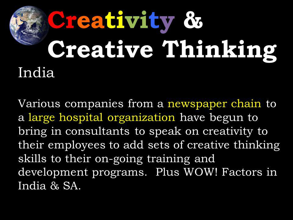 Creativity & Creative Thinking India Various companies from a newspaper chain to a large hospital organization have begun to bring in consultants to speak on creativity to their employees to add sets of creative thinking skills to their on-going training and development programs.