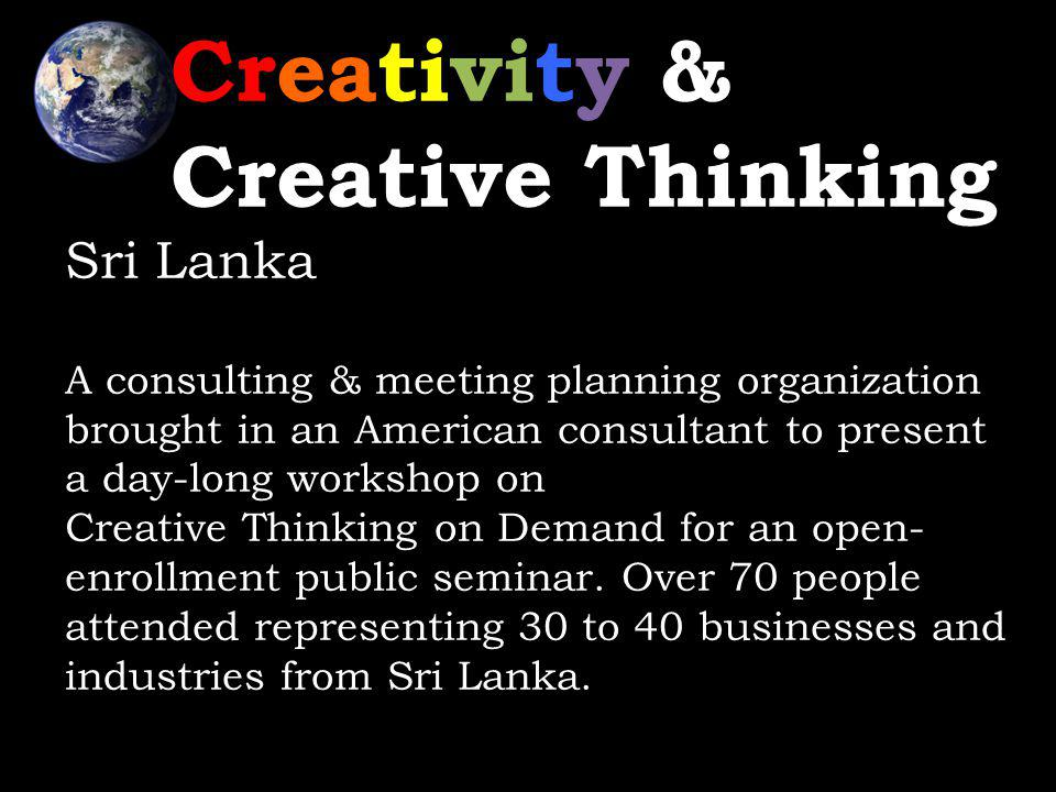 Creativity & Creative Thinking Sri Lanka A consulting & meeting planning organization brought in an American consultant to present a day-long workshop on Creative Thinking on Demand for an open- enrollment public seminar.
