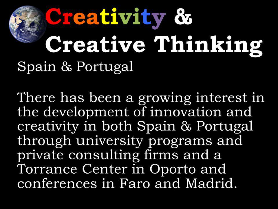 Creativity & Creative Thinking Spain & Portugal There has been a growing interest in the development of innovation and creativity in both Spain & Portugal through university programs and private consulting firms and a Torrance Center in Oporto and conferences in Faro and Madrid.