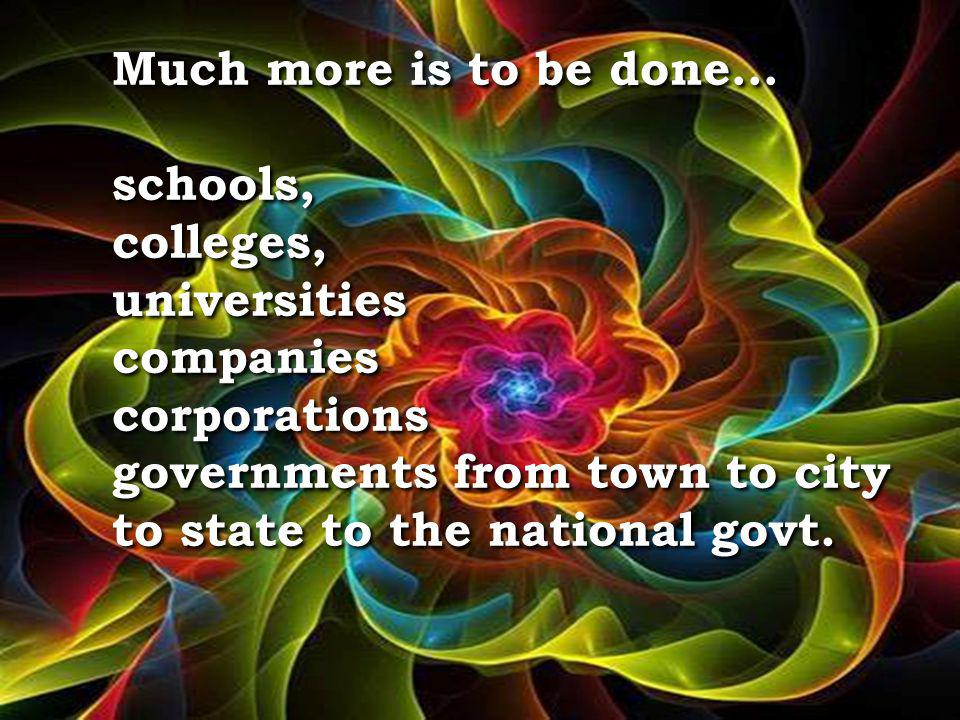 Much more is to be done… schools, colleges, universities companies corporations governments from town to city to state to the national govt.