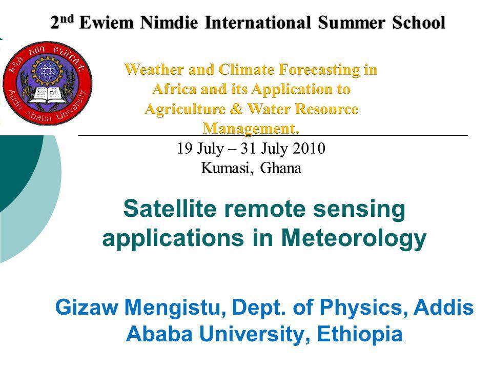 Satellite remote sensing applications in Meteorology 2 nd Ewiem Nimdie International Summer School 2 nd Ewiem Nimdie International Summer School Gizaw Mengistu, Dept.
