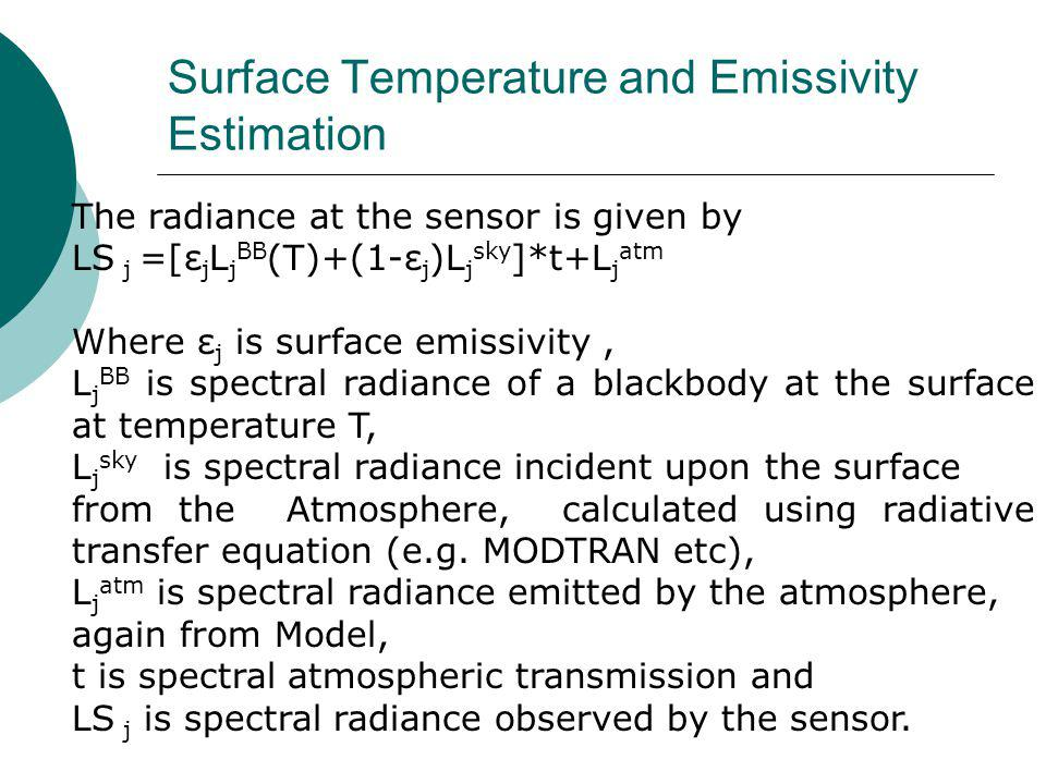 The radiance at the sensor is given by LS j =[ε j L j BB (T)+(1-ε j )L j sky ]*t+L j atm Where ε j is surface emissivity, L j BB is spectral radiance of a blackbody at the surface at temperature T, L j sky is spectral radiance incident upon the surface from the Atmosphere, calculated using radiative transfer equation (e.g.