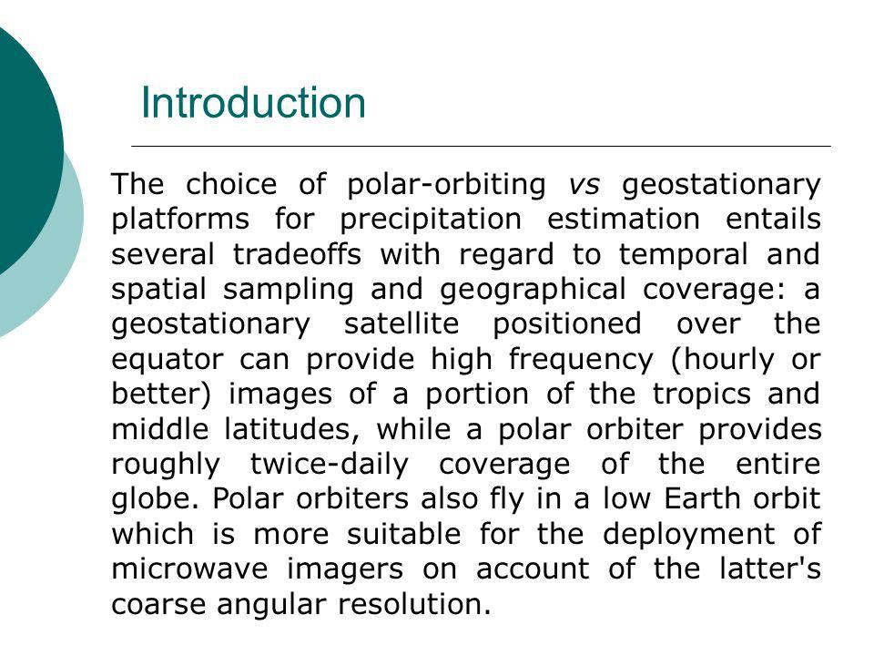 The choice of polar-orbiting vs geostationary platforms for precipitation estimation entails several tradeoffs with regard to temporal and spatial sampling and geographical coverage: a geostationary satellite positioned over the equator can provide high frequency (hourly or better) images of a portion of the tropics and middle latitudes, while a polar orbiter provides roughly twice-daily coverage of the entire globe.